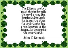 The Chinese use two brush strokes to write the word 'crisis'. One brush stroke stands for danger, the other for opportunity. In a crisis, be aware of the danger-- but recognize the opportunity. - John F. Kennedy