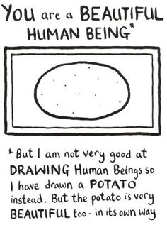 You are a Beautiful Human Being*  *But I am not very good at DRAWING Human Beings so I have drawn a POTATO intead.  But the potatioo is very BEAUTIFUL too... in it's own way.