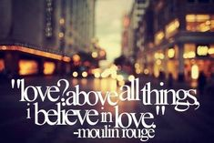 above all things, i believe in love. Love is like oxygen. Love is a many splendid things. Love lifts us up where we belong. All you need is love!