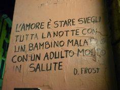 L'amore è stare svegli tutta la notte con un bambino malato o con un adulto molto in salute. D.Frost | Milano