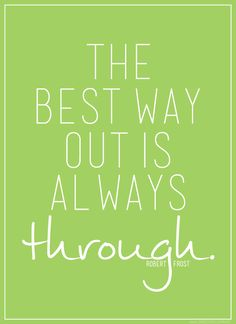 the best way out is always through. {robert frost}