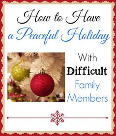 MUST READ!!!! How to have a peaceful holiday with difficult family members. Because we ALL have that one person that always seems to rub us the wrong way!
