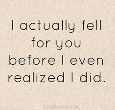 I think that's true but I was pretty sure very early on, just didn't realize how far I'd fall into you.