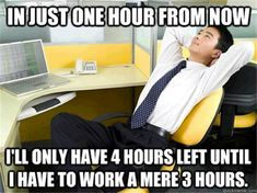 In just one hour from now I'll only have 4 hours left until I have to work a mere 3 hours.