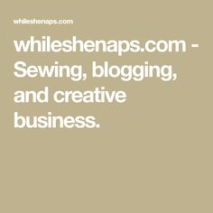 whileshenaps.com - Sewing, blogging, and creative business.