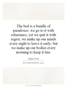The bed is a bundle of paradoxes: we go to it with reluctance, yet we quit it with regret; we make up our minds every night to leave it early, but we make up our bodies every morning to keep it late. Ogden Nash quotes on PictureQuotes.com.