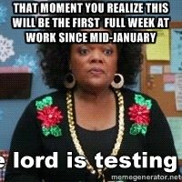That moment you realize this will be the first  full week at work since mid-January   | Shirley the lord is testing me