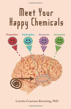 Meet Your Happy Chemicals: Dopamine, Endorphin, Oxytocin, Serotonin by Loretta Graziano Breuning PhD (Amazon.com)