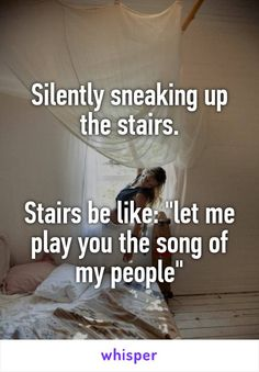 "Silently sneaking up the stairs.   Stairs be like: ""let me play you the song of my people"""