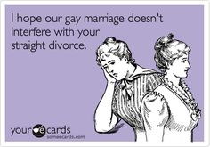 Funny Confession Ecard: I hope our gay marriage doesn't interfere with your straight divorce.