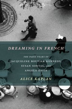 Dreaming in French: The Paris Years of Jacqueline Bouvier Kennedy, Susan Sontag, and Angela Davis by Alice Kaplan.