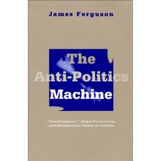 Ferguson (1994) The Anti-politics Machine: Development, Depoliticization and Bureaucratic Power in Lesotho
