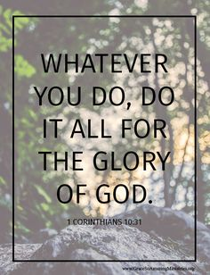 Whatever you do, do it all for the glory of God. - 1 Corinthians 10:31