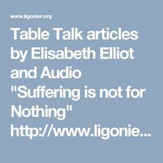 "Table Talk articles by Elisabeth Elliot @ligonier.org ALSO audio talk ""Suffering is not for Nothing""   http://www.ligonier.org/learn/teachers/elisabeth-elliot/"