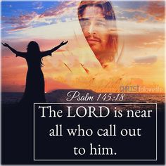 Bible Verses: The lord is near all who call out to him . psalm 145:18