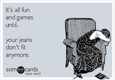 It's all fun and games until ... your jeans don't fit anymore.