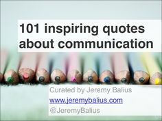 101 inspiring quotes about communication Curated by Jeremy Balius www.jeremybalius.com @JeremyBalius