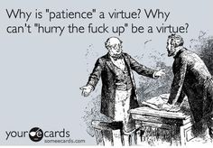 This sums up how I feel about patience