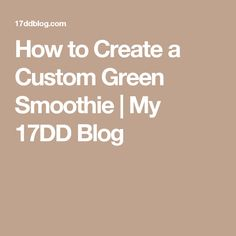 How to Create a Custom Green Smoothie | My 17DD Blog