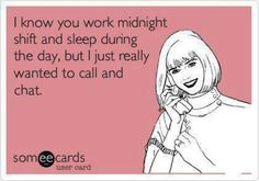 I will call you at 2am to chat. Its my mid day! Love night shift though