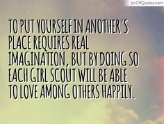 To put yourself in another's place requires real imagination, but by doing so each Girl Scout will be able to love among others happily  #quotes #love #sayings #inspirational #motivational #words #quoteoftheday #positive
