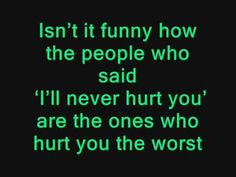 """""""Isn't it funny how the people who said 'I'll never hurt you' are the ones who hurt you the most"""""""
