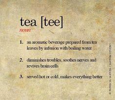 Definición de té: 1. bebida aromática resultado de la infusión de las hojas de té en agua caliente. 2. Minimizador de problemas, tranquilizador y activador de las células del cerebro. 3. Servido, frío o caliente, hace que todo sea mejor