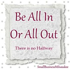 be all in or all out. small business milwaukee. milwaukee social media. www.smallbizmke.com