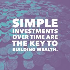 Simple investments over time are the key to building wealth.  05.18.16