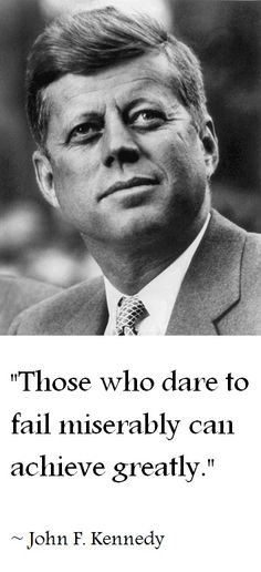 """Those who dare to fail miserably can achieve grately"" (~ JF Kennedy) 