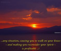 ...any situation, causing you to walk on your knees ~ and making you reconsider your #Spirit ~ is profitable ...!