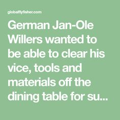 German Jan-Ole Willers wanted to be able to clear his vice, tools and materials off the dining table for such unimportant events as lunch and dinner. That made him think out and build his own inexpensive portable fly tying bench. You can do the same.