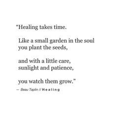 """Healing takes time. Like a small garden in the soul you plant the seeds, and with a little care, sunlight and patience, you watch them grow. Quotes To Live By, Me Quotes, Religion, Inspirational Thoughts, Inspiring Quotes, Some Words, Note To Self, Positive Vibes, Positive Thoughts"