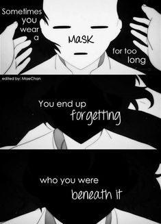"""Sometimes you wear a MASK for too long You end up FORGETTING  Who you wee BENEATH it."""