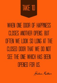 When one door of happiness closes, another opens; but often we look so long at the closed door that we do not see the one which has been opened for us. Quote by Helen Keller | TakeTen