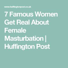 7 Famous Women Get Real About Female Masturbation   Huffington Post