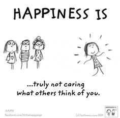 Happiness is truly not caring what others think of you.