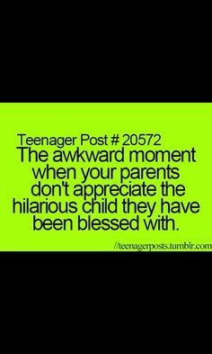 My parents were pretty blessed.... But they appreciate me- most of the time
