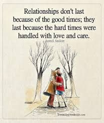 Relationships don't last because of the good times; they last because the hard times were handled with love and care.