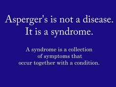 Asperger's. I hate it when people call it a disease. It's not contagious and still people choose not to be our friends.