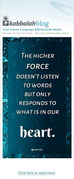 Your Future Language Will Need No Words  The higher force doesn't listen to words, but only responds to what is in our heart. http://www.kabbalahblog.info/ #quoteskabbalahinfo #quote #kabbalah #Language