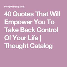 40 Quotes That Will Empower You To Take Back Control Of Your Life | Thought Catalog