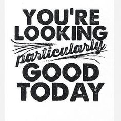 you're looking particularly good today.