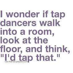 """I wonder if tap dancers walk into a room, look at the floor, and think, """"I'd tap that.""""  Get some new dance attire or take some dance lessons at Loretta's in Keego Harbor, MI!  If you'd like more information just give us a call at (248) 738-9496 or visit our website www.lorettasdanceboutique.com!"""