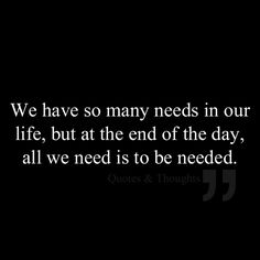 We have so many needs in our life, but at the end of the day, all we need is to be needed.