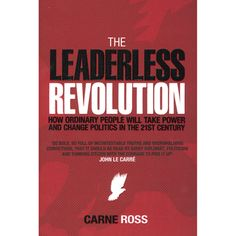 The Leaderless Revolution, How ordianry people will take power and change politics in the 21st century