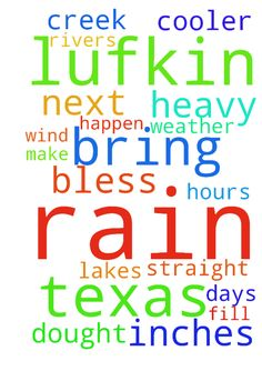 Lord bring Lufkin Texas 100 inches of rain in the next - Lord bring Lufkin Texas 100 inches of rain in the next 72 hours lord They need all this rain lord to fill the rivers lakes and Creek up lord bless Lufkin Texas with heavy rain and wind lord bring cooler weather to Lufkin In the name of God bless Lufkin Texas with heavy rain for 30 days straight lord. Lord make this happen there in a dought Posted at: https://prayerrequest.com/t/H4N #pray #prayer #request #prayerrequest
