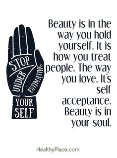 Quote on eating disorders: Beauty is in the way you hold yourself. It is how you treat people. The way you love. It´s self acceptance. Beauty is in your soul www.HealthyPlace.com