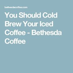 You Should Cold Brew Your Iced Coffee - Bethesda Coffee