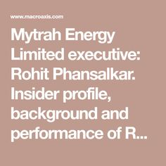 Mytrah Energy Limited executive: Rohit Phansalkar. Insider profile, background and performance of Rohit Phansalkar and Mytrah Energy and other executives: Mytrah Energy | MYT.L.